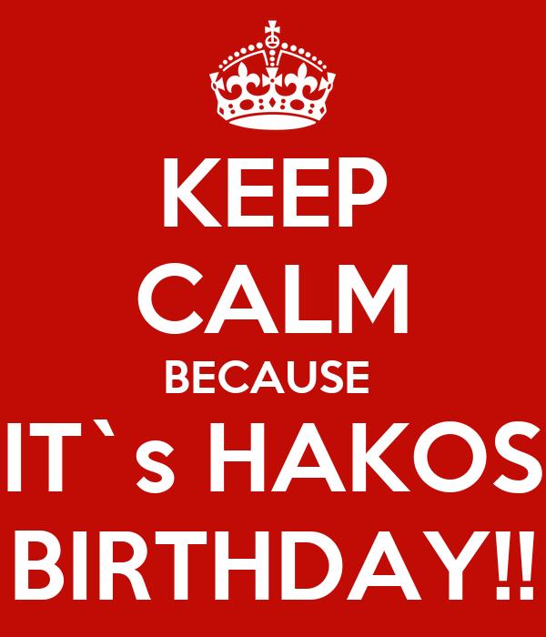 KEEP CALM BECAUSE  IT`s HAKOS BIRTHDAY!!