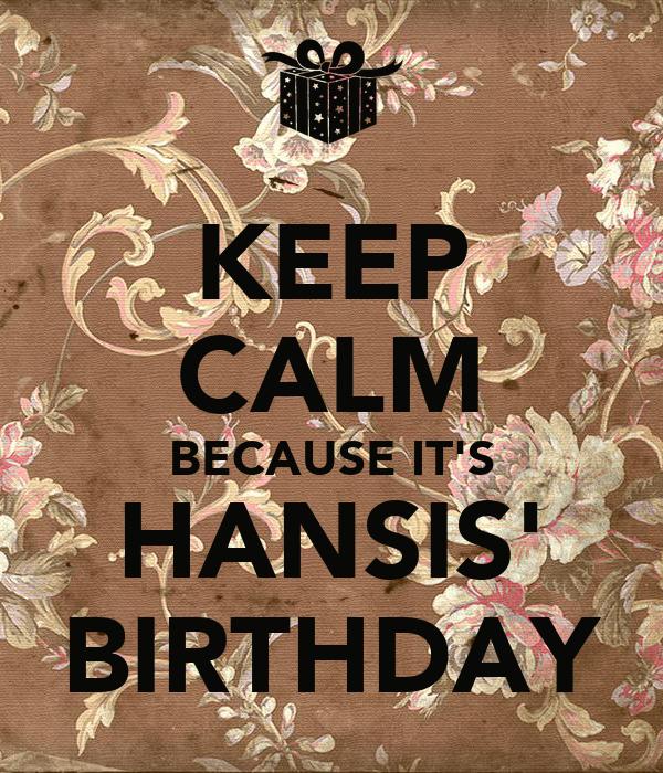 KEEP CALM BECAUSE IT'S HANSIS' BIRTHDAY