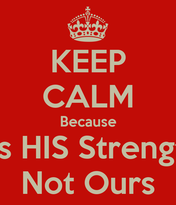 KEEP CALM Because It's HIS Strength Not Ours