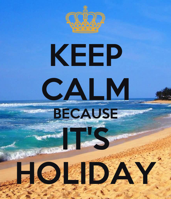 KEEP CALM BECAUSE IT'S HOLIDAY