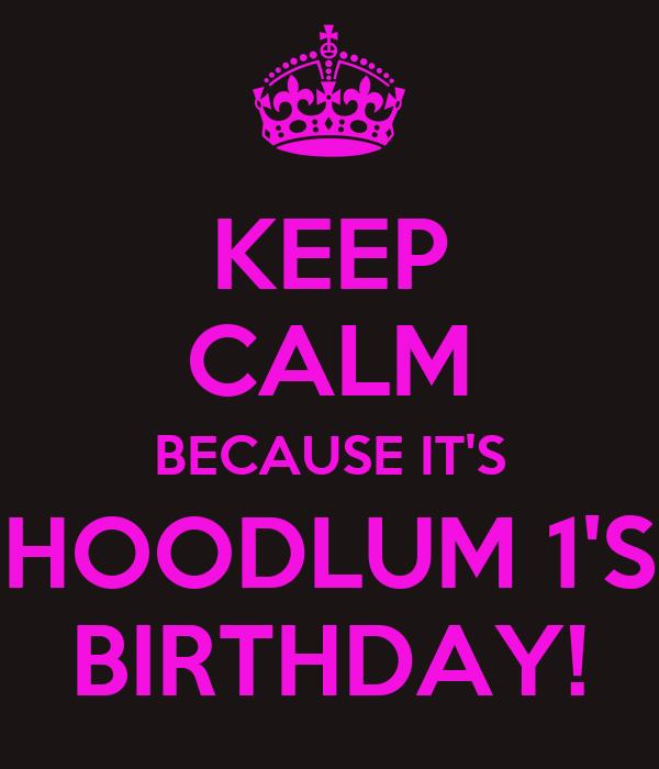 KEEP CALM BECAUSE IT'S HOODLUM 1'S BIRTHDAY!