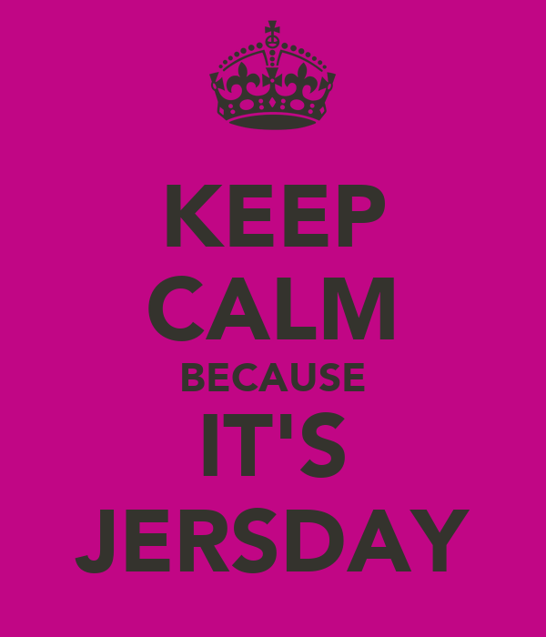 KEEP CALM BECAUSE IT'S JERSDAY