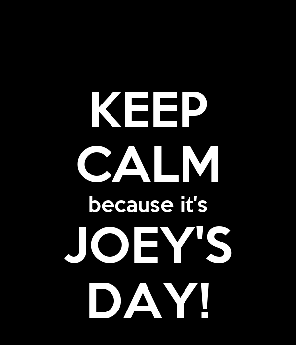 KEEP CALM because it's JOEY'S DAY!