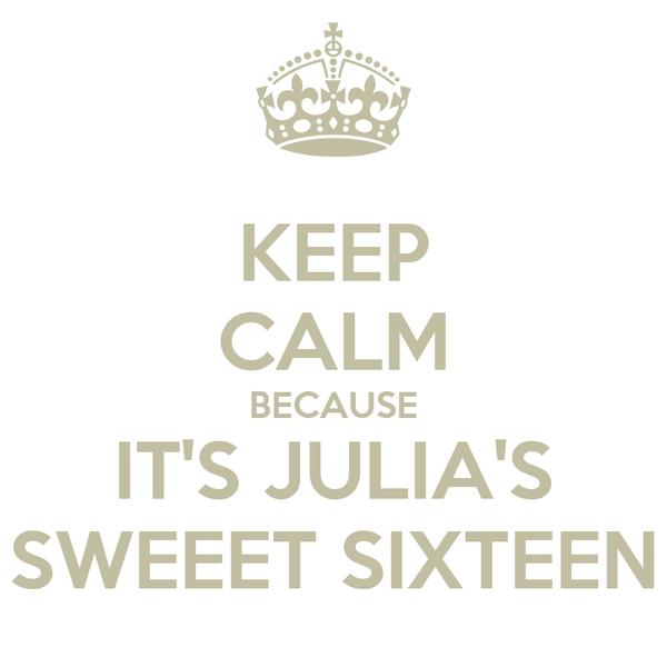 KEEP CALM BECAUSE IT'S JULIA'S SWEEET SIXTEEN