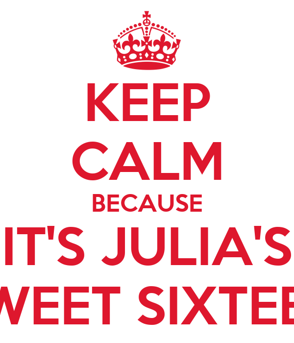 KEEP CALM BECAUSE IT'S JULIA'S SWEET SIXTEEN
