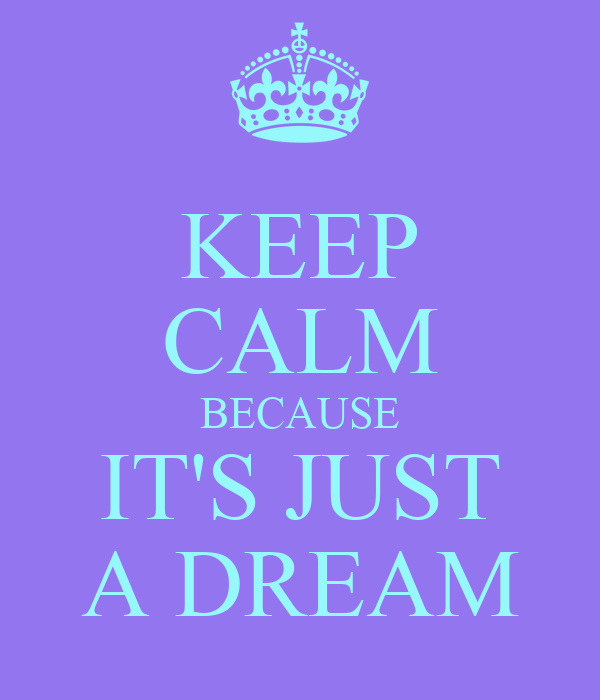 KEEP CALM BECAUSE IT'S JUST A DREAM