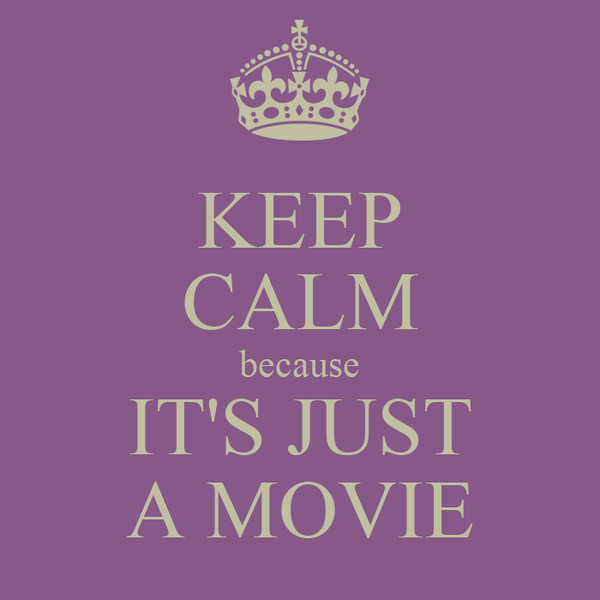 KEEP CALM because IT'S JUST A MOVIE