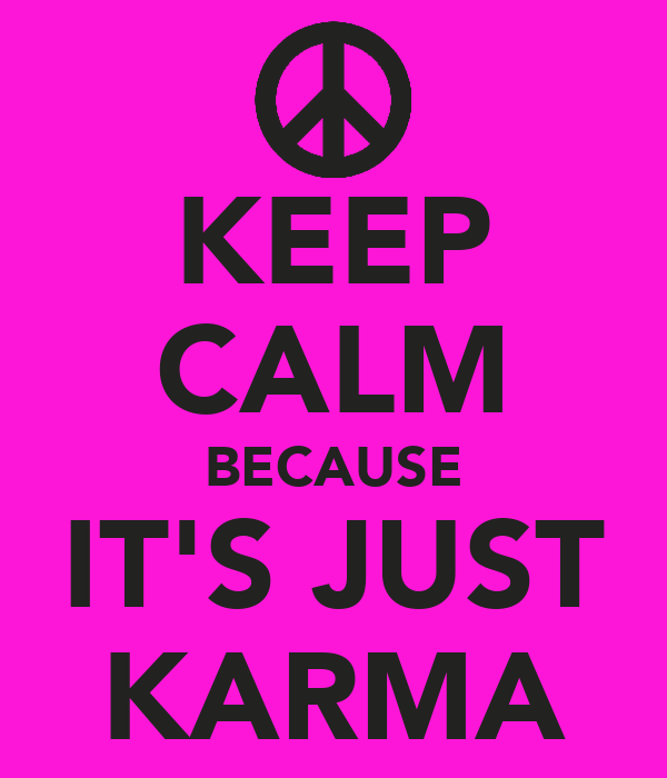KEEP CALM BECAUSE IT'S JUST KARMA