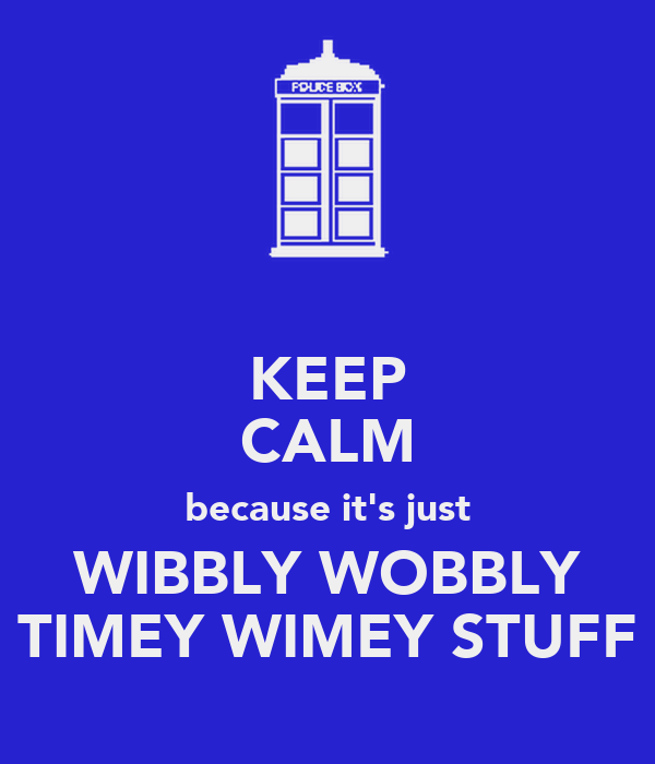 KEEP CALM because it's just WIBBLY WOBBLY TIMEY WIMEY STUFF