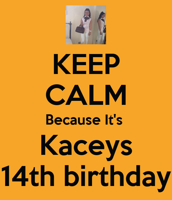 KEEP CALM Because It's  Kaceys 14th birthday