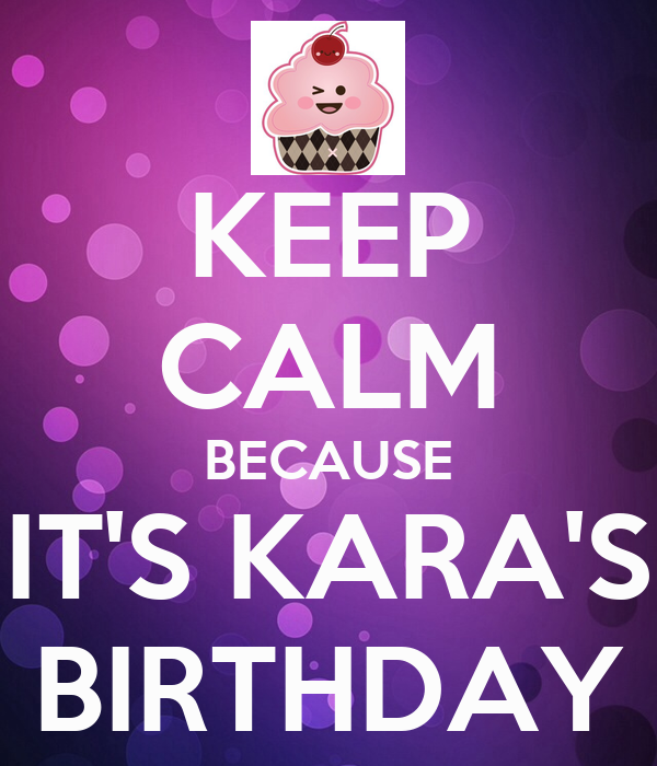 KEEP CALM BECAUSE IT'S KARA'S BIRTHDAY