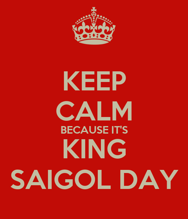 KEEP CALM BECAUSE IT'S KING SAIGOL DAY