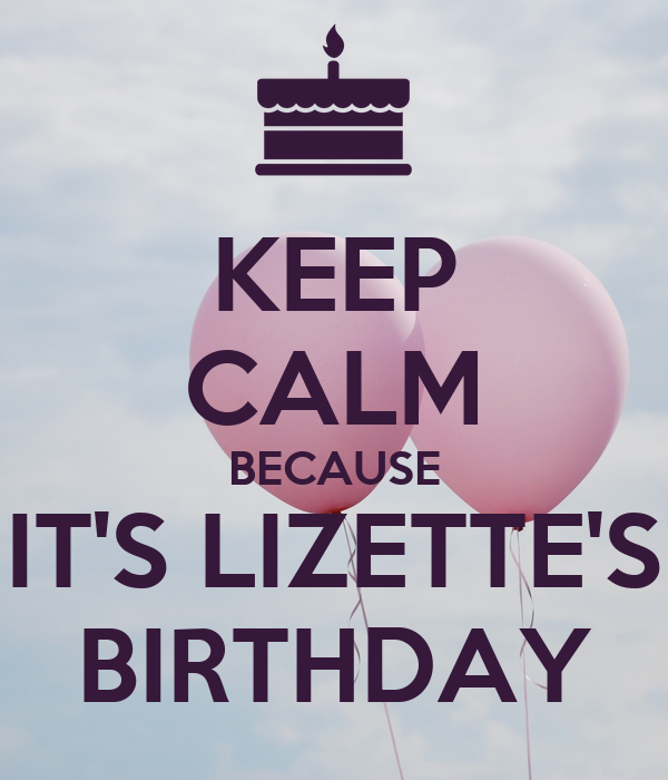 KEEP CALM BECAUSE IT'S LIZETTE'S BIRTHDAY