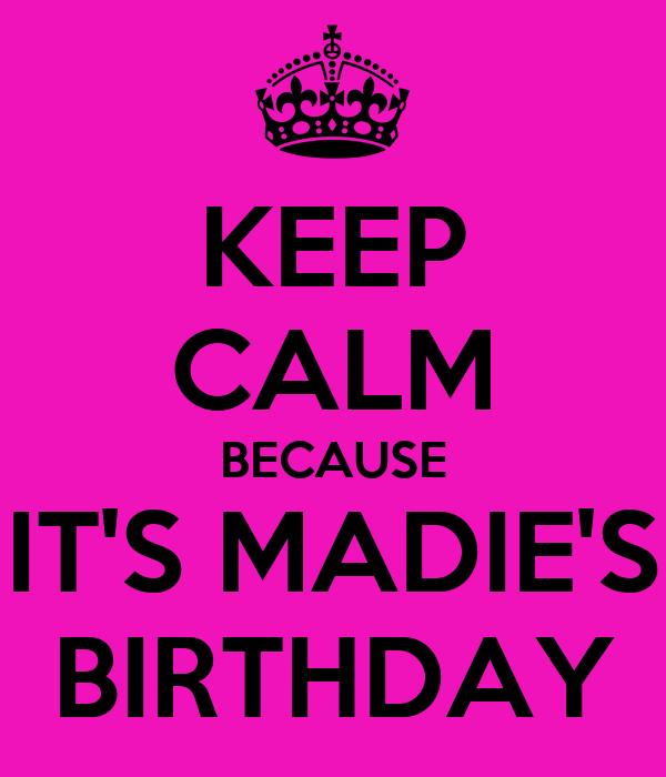 KEEP CALM BECAUSE IT'S MADIE'S BIRTHDAY