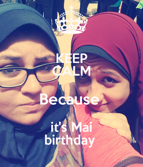 KEEP CALM Because  it's Mai birthday