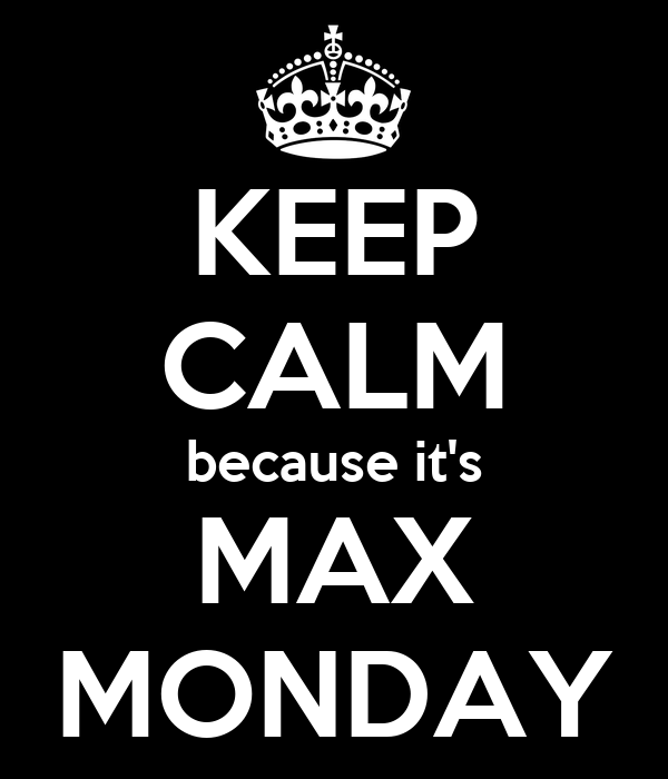 KEEP CALM because it's MAX MONDAY