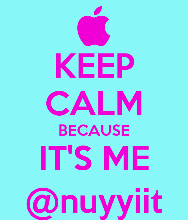 KEEP CALM BECAUSE IT'S ME @nuyyiit