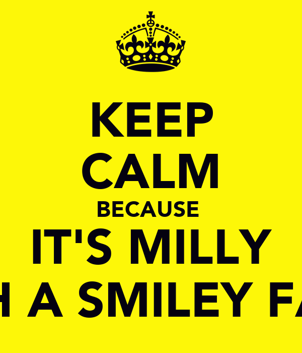 KEEP CALM BECAUSE  IT'S MILLY WITH A SMILEY FACE!