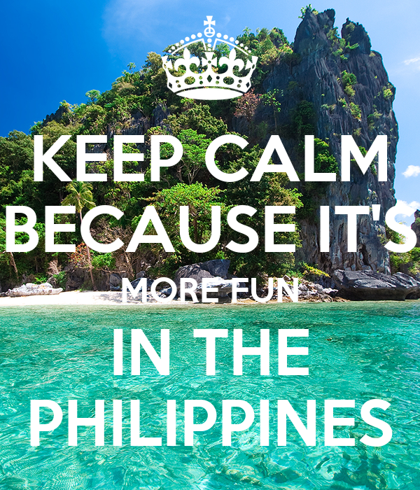 KEEP CALM BECAUSE IT'S MORE FUN IN THE PHILIPPINES