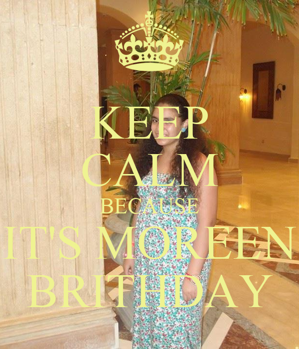 KEEP CALM BECAUSE IT'S MOREEN  BRITHDAY
