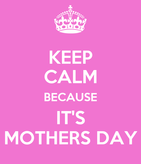 KEEP CALM BECAUSE IT'S MOTHERS DAY