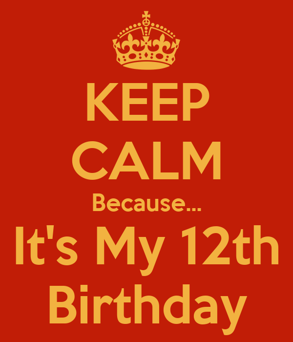 KEEP CALM Because... It's My 12th Birthday