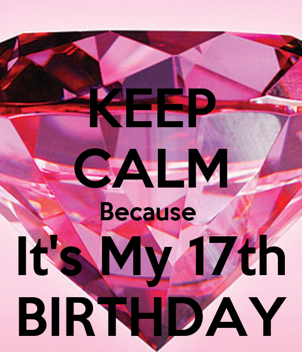 KEEP CALM Because  It's My 17th BIRTHDAY