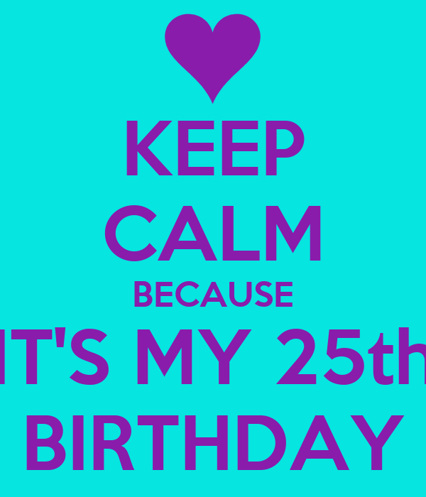KEEP CALM BECAUSE IT'S MY 25th BIRTHDAY