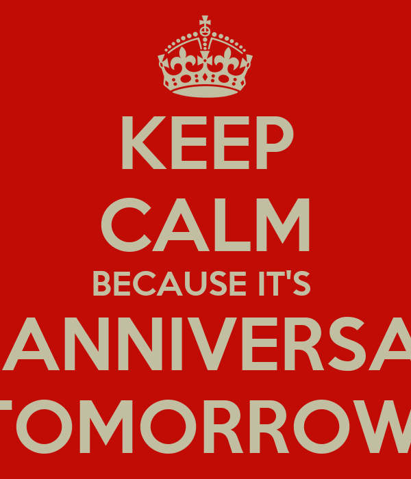 KEEP CALM BECAUSE IT'S  MY ANNIVERSARY  TOMORROW.
