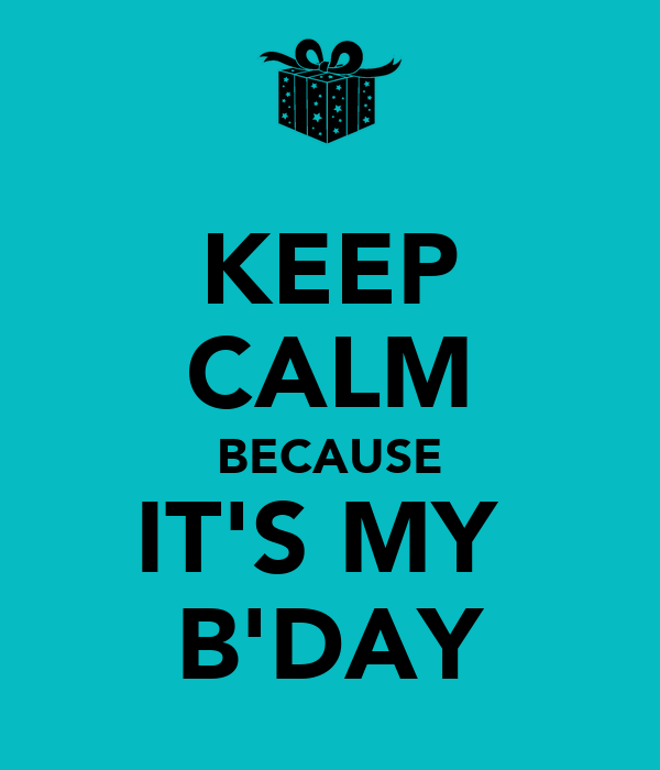 KEEP CALM BECAUSE IT'S MY  B'DAY