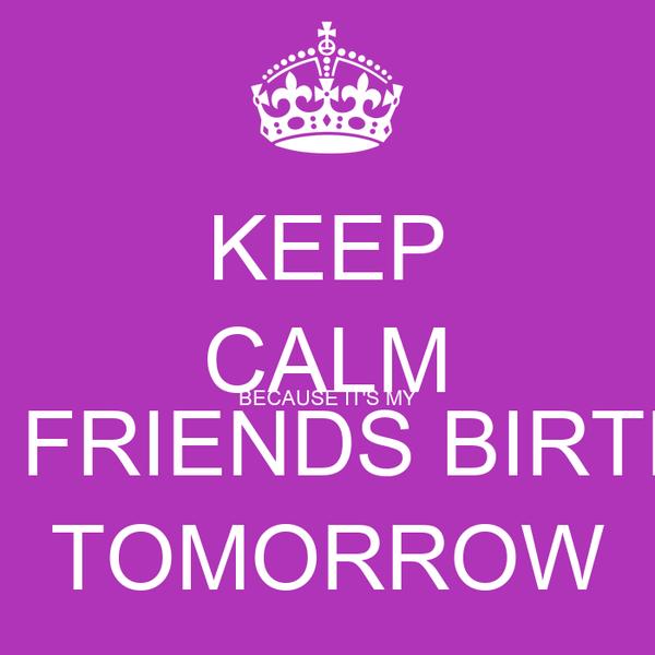 KEEP CALM BECAUSE IT'S MY BEST FRIENDS BIRTHDAY TOMORROW