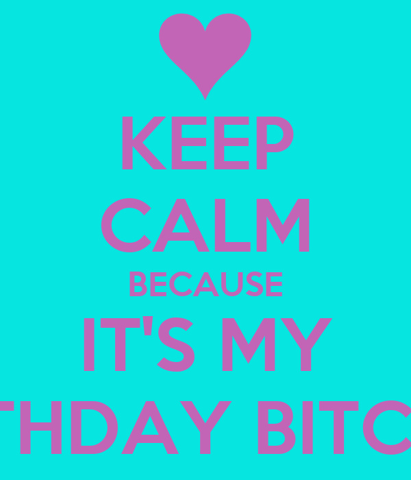 KEEP CALM BECAUSE IT'S MY BIRTHDAY BITCHES
