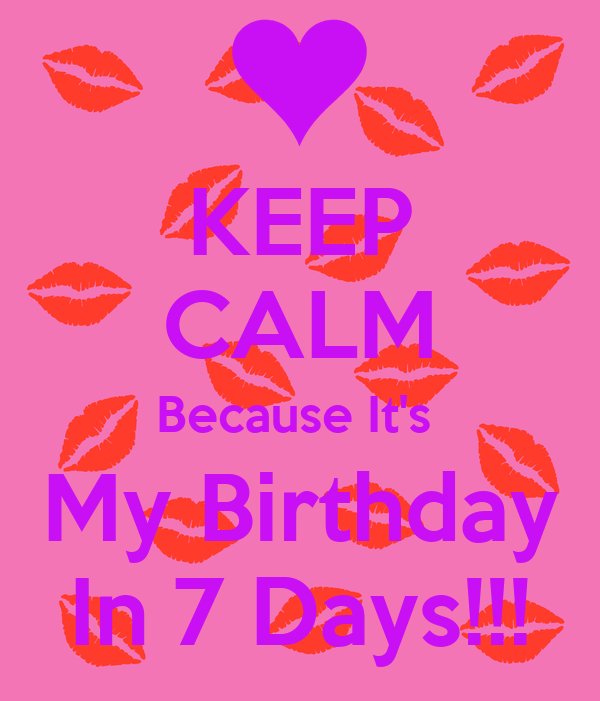 KEEP CALM Because It's  My Birthday In 7 Days!!!