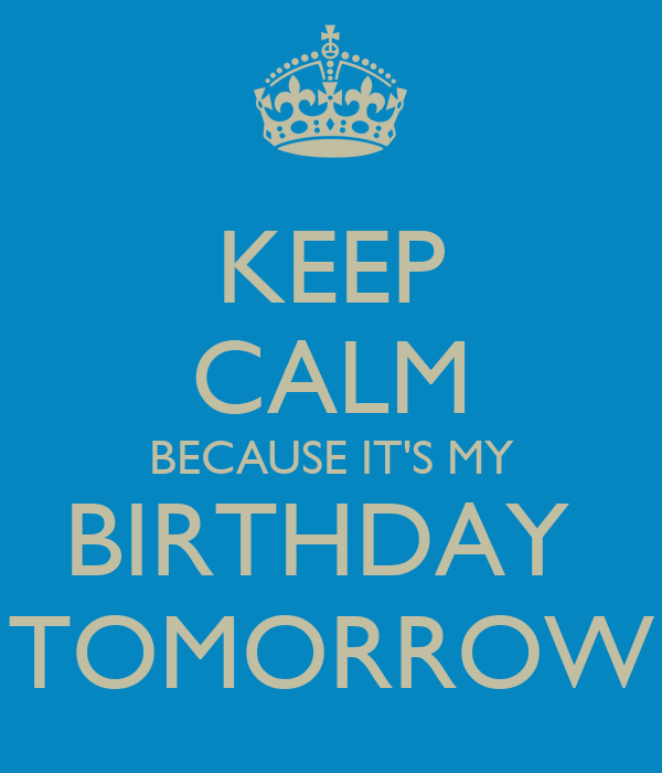 KEEP CALM BECAUSE IT'S MY BIRTHDAY  TOMORROW