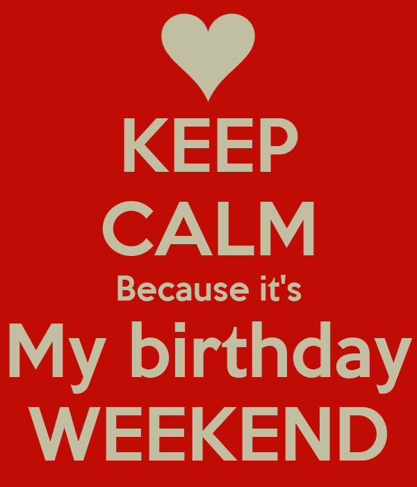 KEEP CALM Because it's My birthday WEEKEND