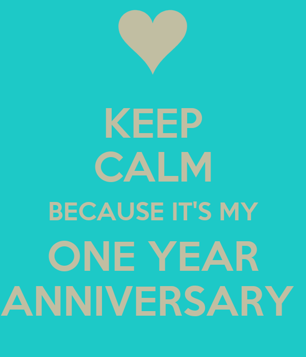 KEEP CALM BECAUSE IT'S MY ONE YEAR ANNIVERSARY