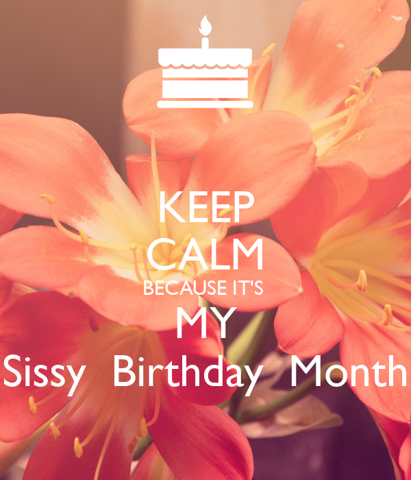 KEEP CALM BECAUSE IT'S  MY Sissy  Birthday  Month