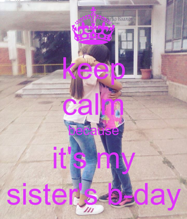 keep calm because it's my sister's b-day