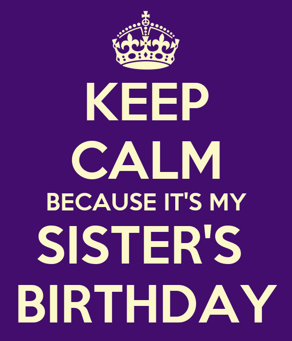 KEEP CALM BECAUSE IT'S MY SISTER'S  BIRTHDAY