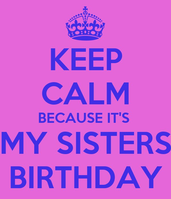 KEEP CALM BECAUSE IT'S  MY SISTERS BIRTHDAY