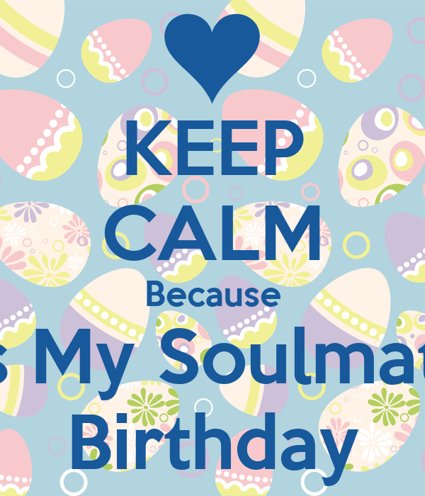 KEEP CALM Because It's My Soulmate  Birthday