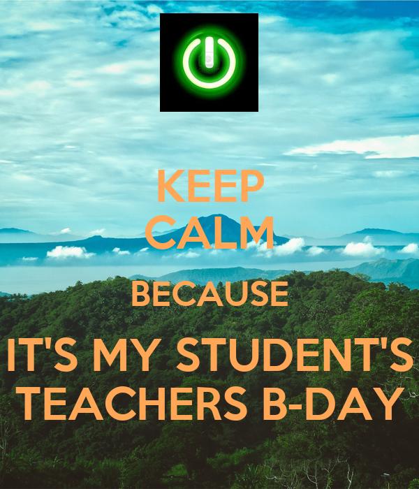 KEEP CALM BECAUSE IT'S MY STUDENT'S TEACHERS B-DAY