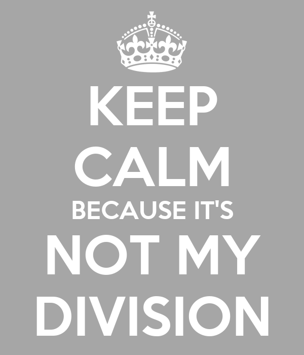 KEEP CALM BECAUSE IT'S NOT MY DIVISION