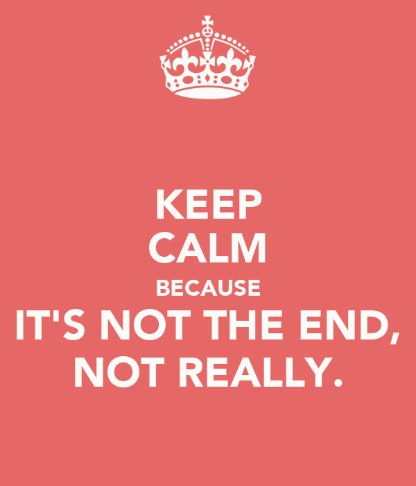 KEEP CALM BECAUSE IT'S NOT THE END, NOT REALLY.