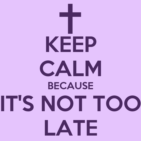 KEEP CALM BECAUSE IT'S NOT TOO LATE