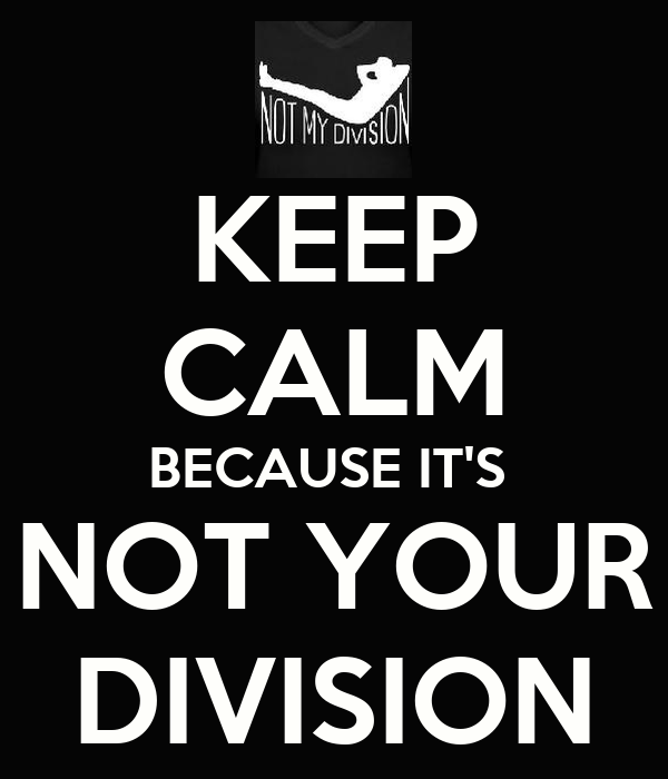 KEEP CALM BECAUSE IT'S  NOT YOUR DIVISION
