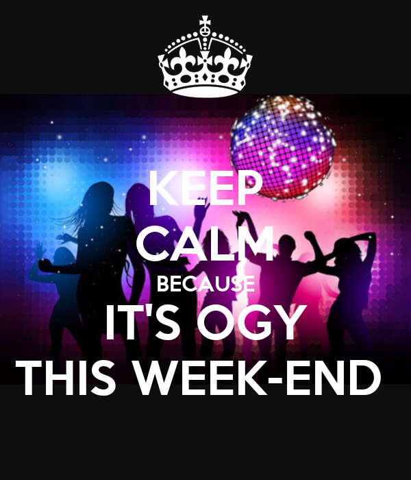 KEEP CALM BECAUSE IT'S OGY THIS WEEK-END