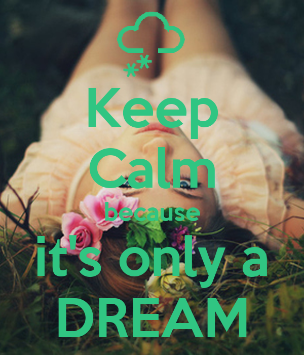 Keep Calm because it's only a DREAM