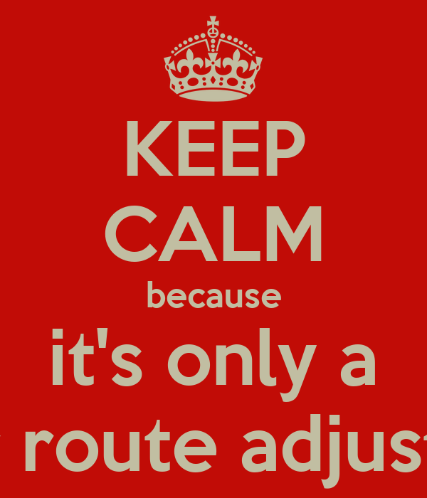 KEEP CALM because it's only a minor route adjustment