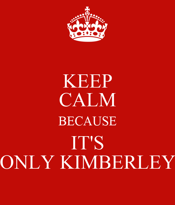 KEEP CALM BECAUSE IT'S ONLY KIMBERLEY